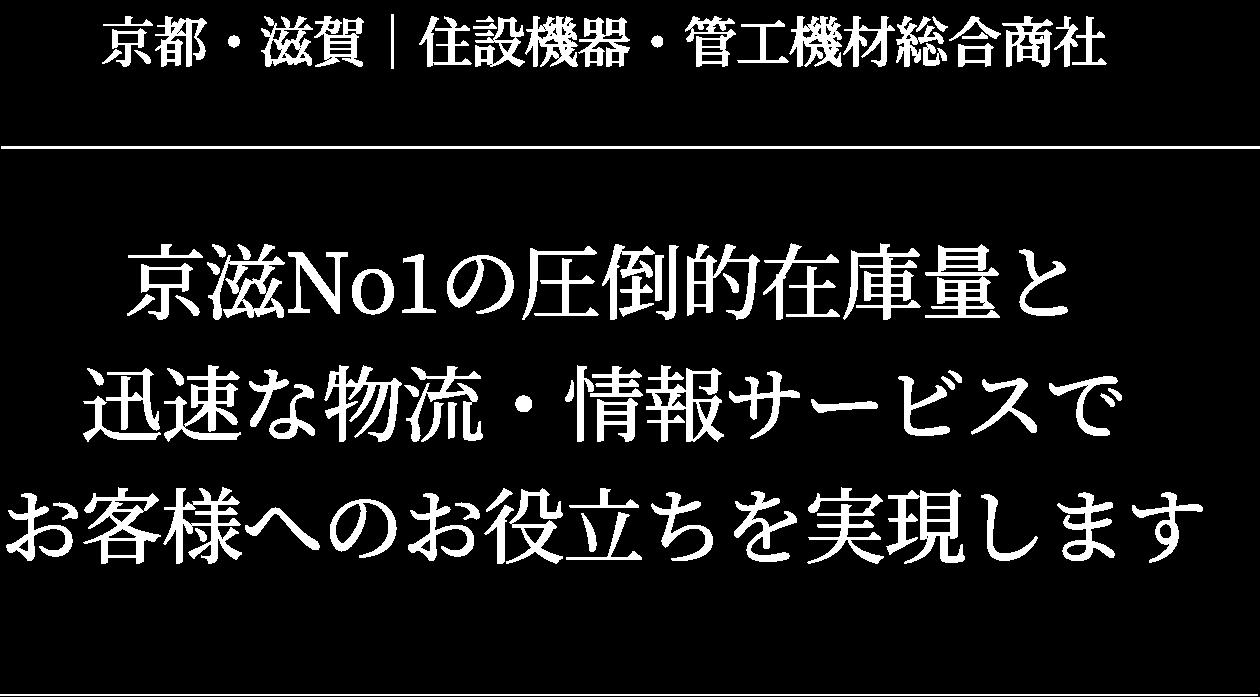京都・滋賀|住設機器・管工機材総合商社 京滋No,1の圧倒的在庫量と迅速な物流・情報サービスでお客様へのお役立ちを実現します